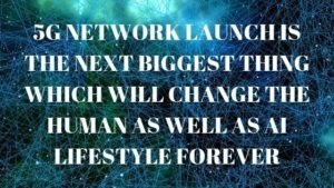 5G network launch is the next biggest thing which will change the Human as well as AI lifestyle forever